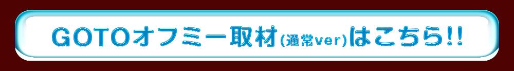 GOTOオフミー取材(通常ver)はこちら!!